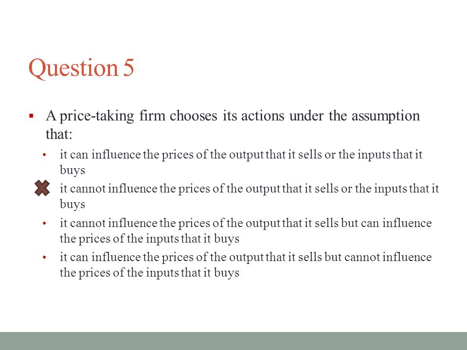 Question 5  A price-taking firm chooses its actions under the assumption that: it can influence the prices of the output that it sells or the inputs that it buys it cannot influence the prices of the output that it sells or the inputs that it buys it cannot influence the prices of the output that it sells but can influence the prices of the inputs that it buys it can influence the prices of the output that it sells but cannot influence the prices of the inputs that it buys