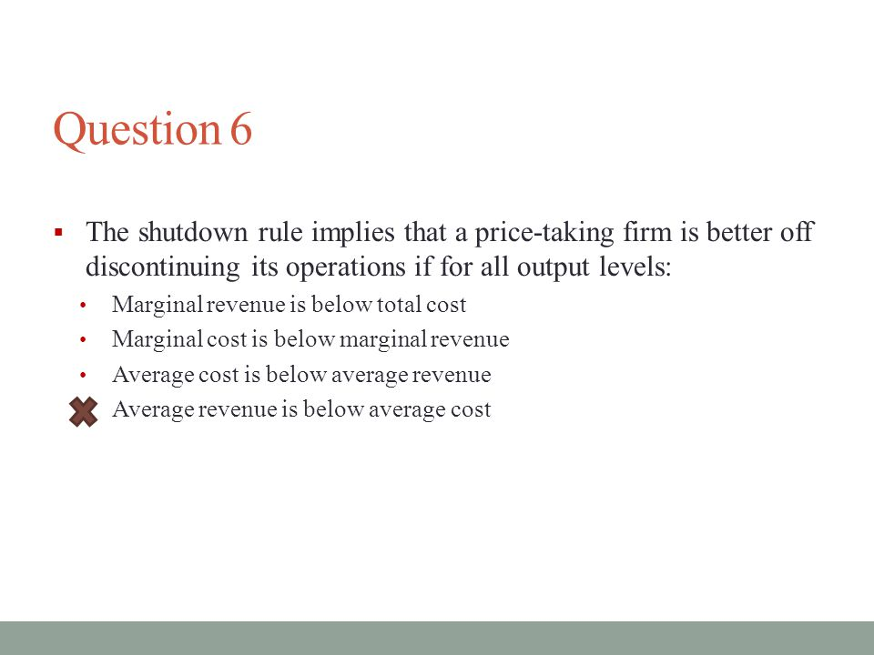 Question 6  The shutdown rule implies that a price-taking firm is better off discontinuing its operations if for all output levels: Marginal revenue is below total cost Marginal cost is below marginal revenue Average cost is below average revenue Average revenue is below average cost