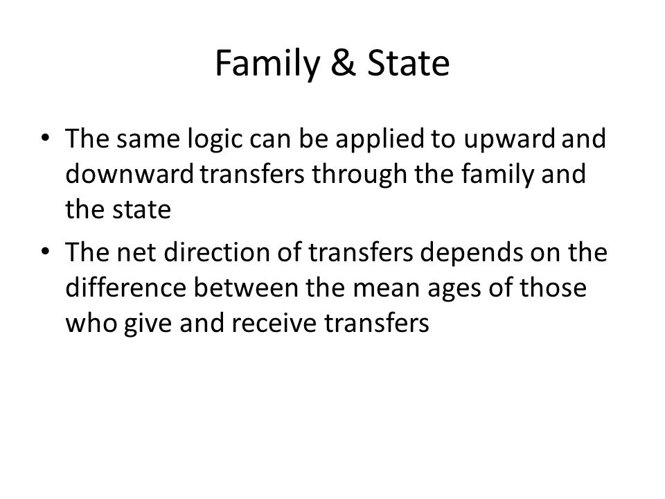 Family & State The same logic can be applied to upward and downward transfers through the family and the state The net direction of transfers depends on the difference between the mean ages of those who give and receive transfers