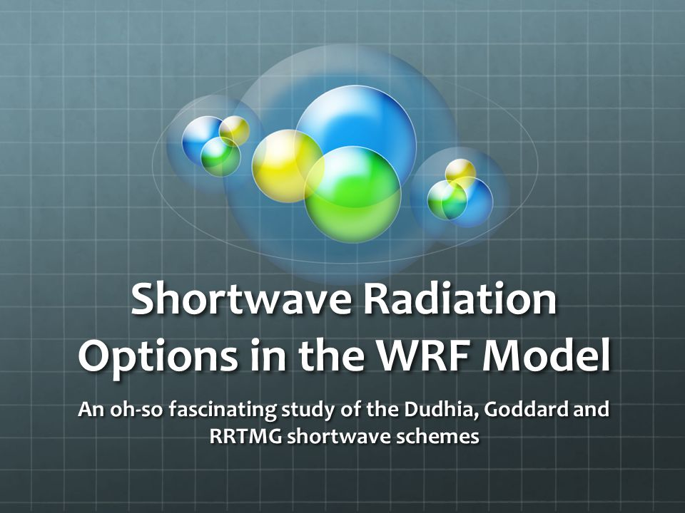 Radiation in the WRF Current Schemes: All single column, 1-D schemes – each column treated independently Good approximation if vertical depth is much less than horizontal scale Radiation schemes resolve atmospheric heating from: Radiative flux divergence Surface downward longwave and shortwave radiation [for ground heat] Shortwave radiation: Includes wavelengths of solar spectrum Accounts for absorption, reflection and scattering in atmosphere and on surfaces Upward flux dependent on albedo In atmosphere, determined by vapor/cloud content, as well as carbon dioxide, ozone and trace gas concentrations