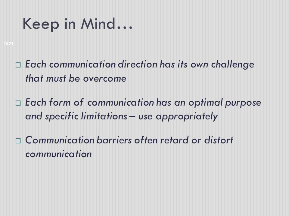 Keep in Mind… 10-21  Each communication direction has its own challenge that must be overcome  Each form of communication has an optimal purpose and specific limitations – use appropriately  Communication barriers often retard or distort communication