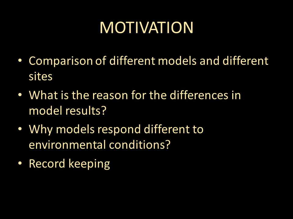 MOTIVATION Comparison of different models and different sites What is the reason for the differences in model results.