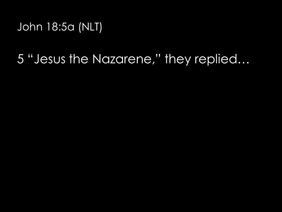 John 18:5a (NLT) 5 Jesus the Nazarene, they replied…