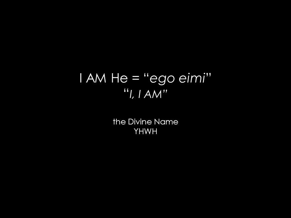 I AM He = ego eimi I, I AM the Divine Name YHWH