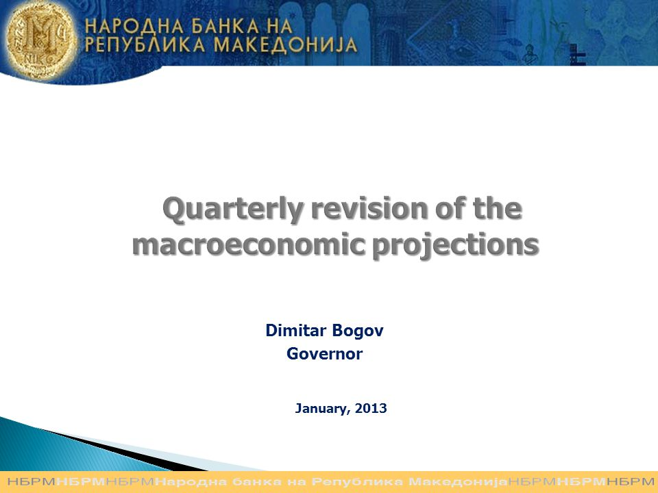 Quarterly revision of the macroeconomic projections Quarterly revision of the macroeconomic projections Dimitar Bogov Governor January, 2013