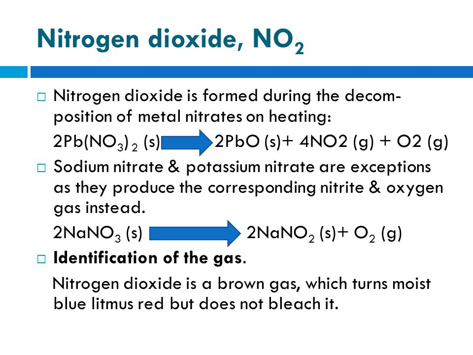 Nitrogen dioxide, NO 2  Nitrogen dioxide is formed during the decom- position of metal nitrates on heating: 2Pb(NO 3 ) 2 (s) …… 2PbO (s)+ 4NO2 (g) + O2 (g)  Sodium nitrate & potassium nitrate are exceptions as they produce the corresponding nitrite & oxygen gas instead.