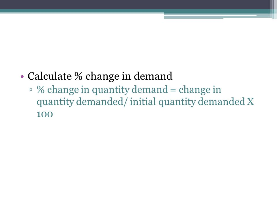 Calculate % change in demand ▫% change in quantity demand = change in quantity demanded/ initial quantity demanded X 100