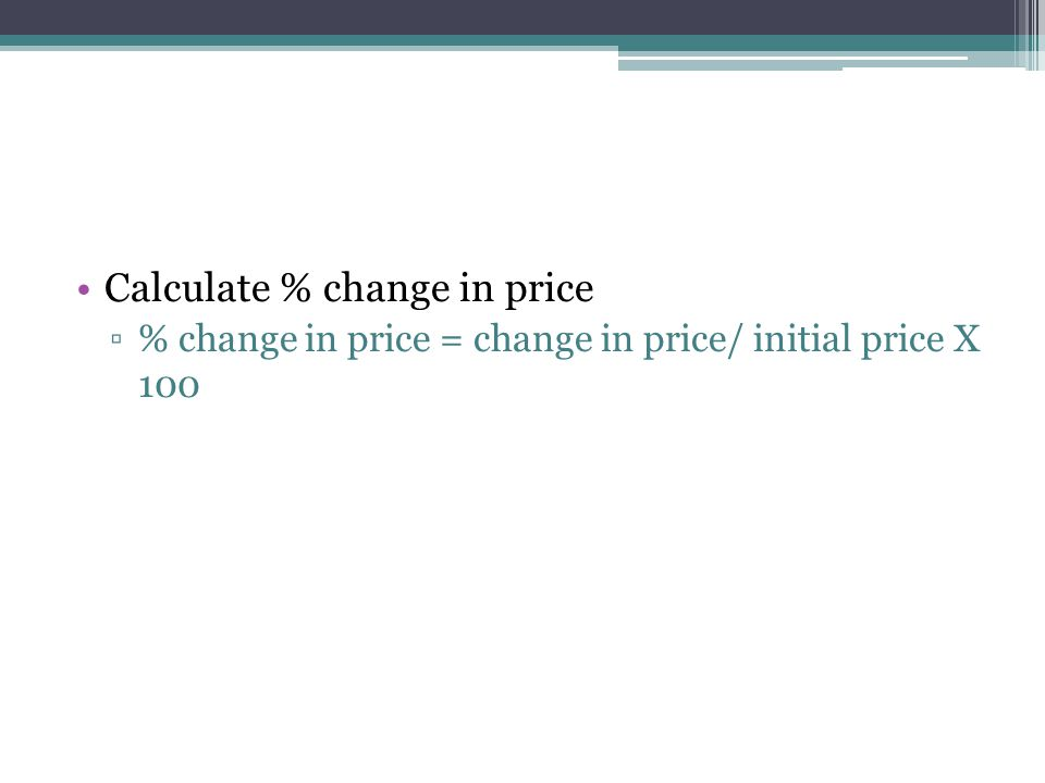Calculate % change in price ▫% change in price = change in price/ initial price X 100