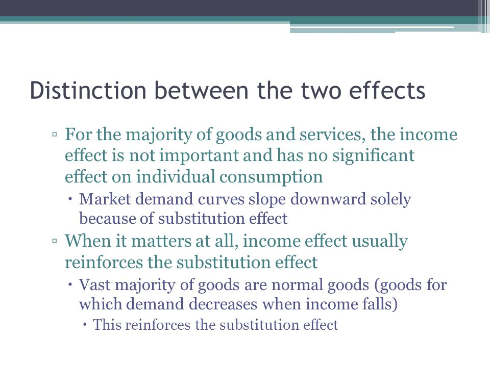 Distinction between the two effects ▫For the majority of goods and services, the income effect is not important and has no significant effect on individual consumption  Market demand curves slope downward solely because of substitution effect ▫When it matters at all, income effect usually reinforces the substitution effect  Vast majority of goods are normal goods (goods for which demand decreases when income falls)  This reinforces the substitution effect