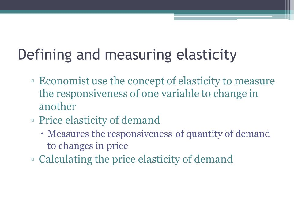 Defining and measuring elasticity ▫Economist use the concept of elasticity to measure the responsiveness of one variable to change in another ▫Price elasticity of demand  Measures the responsiveness of quantity of demand to changes in price ▫Calculating the price elasticity of demand