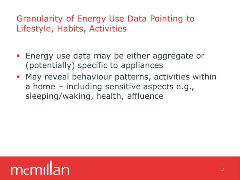 Granularity of Energy Use Data Pointing to Lifestyle, Habits, Activities  Energy use data may be either aggregate or (potentially) specific to appliances  May reveal behaviour patterns, activities within a home – including sensitive aspects e.g., sleeping/waking, health, affluence 3