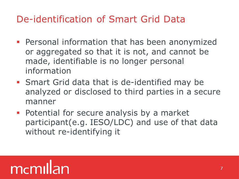 De-identification of Smart Grid Data  Personal information that has been anonymized or aggregated so that it is not, and cannot be made, identifiable is no longer personal information  Smart Grid data that is de-identified may be analyzed or disclosed to third parties in a secure manner  Potential for secure analysis by a market participant(e.g.