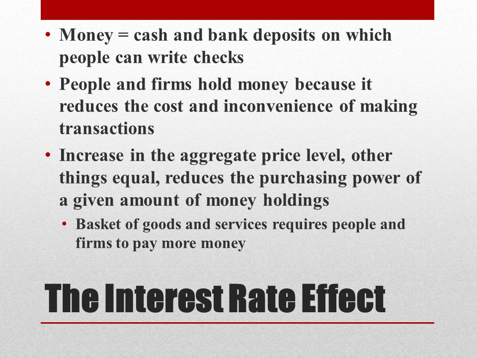 The Interest Rate Effect Money = cash and bank deposits on which people can write checks People and firms hold money because it reduces the cost and inconvenience of making transactions Increase in the aggregate price level, other things equal, reduces the purchasing power of a given amount of money holdings Basket of goods and services requires people and firms to pay more money