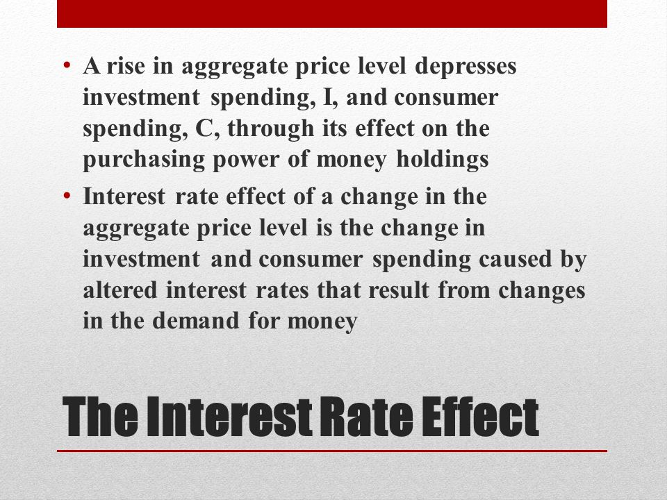The Interest Rate Effect A rise in aggregate price level depresses investment spending, I, and consumer spending, C, through its effect on the purchasing power of money holdings Interest rate effect of a change in the aggregate price level is the change in investment and consumer spending caused by altered interest rates that result from changes in the demand for money