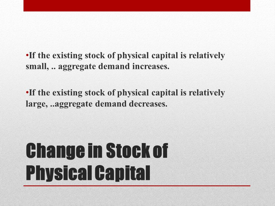 Change in Stock of Physical Capital If the existing stock of physical capital is relatively small,.. aggregate demand increases. If the existing stock