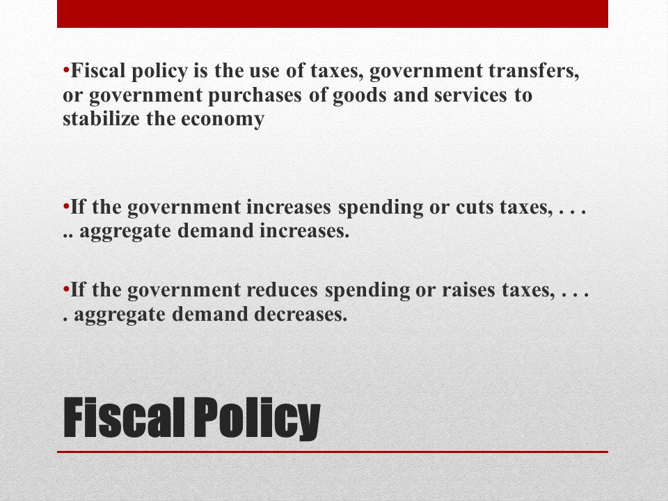Fiscal Policy Fiscal policy is the use of taxes, government transfers, or government purchases of goods and services to stabilize the economy If the government increases spending or cuts taxes,.....
