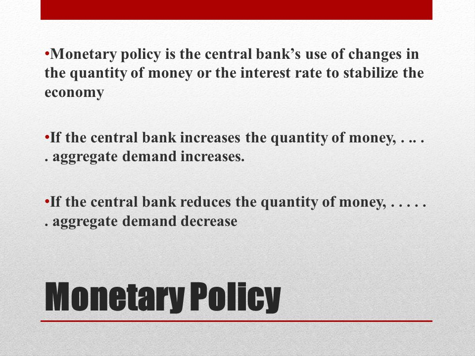 Monetary Policy Monetary policy is the central bank's use of changes in the quantity of money or the interest rate to stabilize the economy If the central bank increases the quantity of money,.....