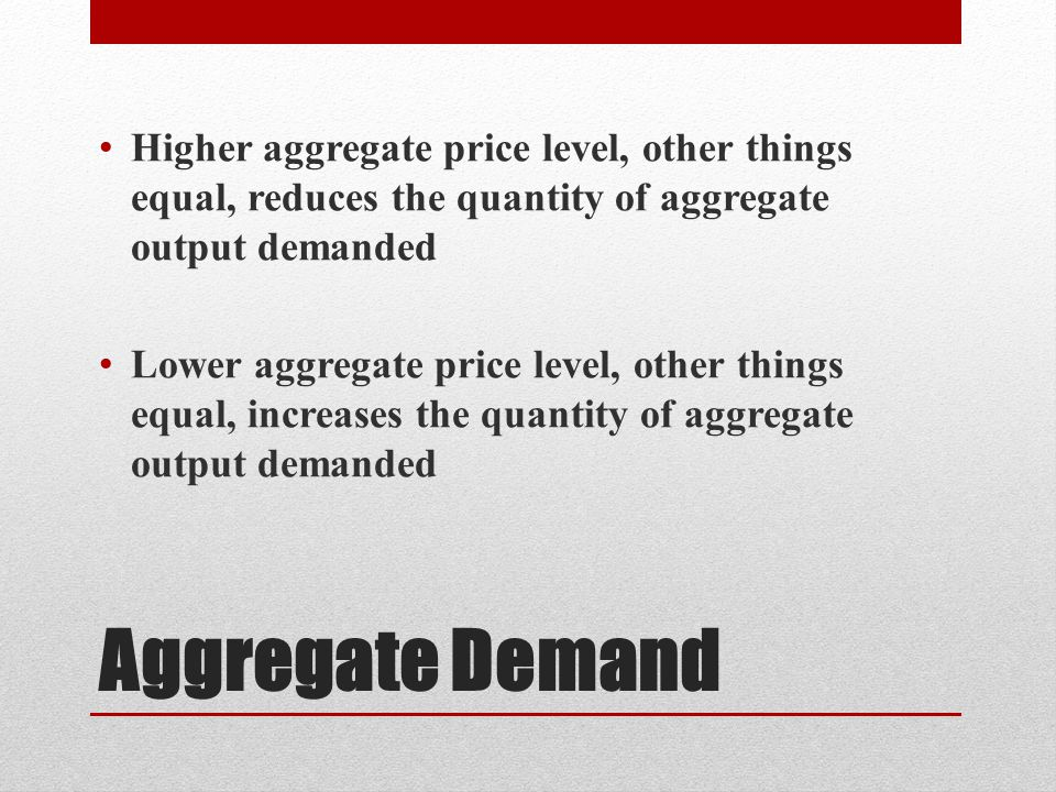 Aggregate Demand Higher aggregate price level, other things equal, reduces the quantity of aggregate output demanded Lower aggregate price level, other things equal, increases the quantity of aggregate output demanded