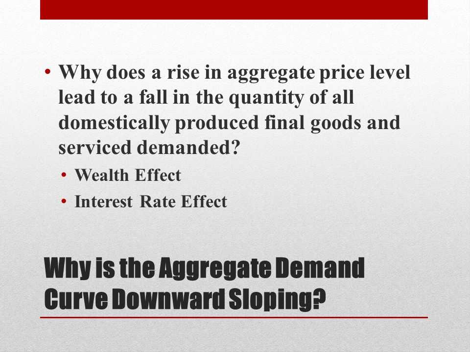 The Wealth Effect Increase in the aggregate price level, other things equal, reduces the purchasing power of many assets Ex: $5,000 in bank account Aggregate price level rise by 25% $5,000 would buy only as much as $4,000 would have previously bought Less money, loss of purchasing power