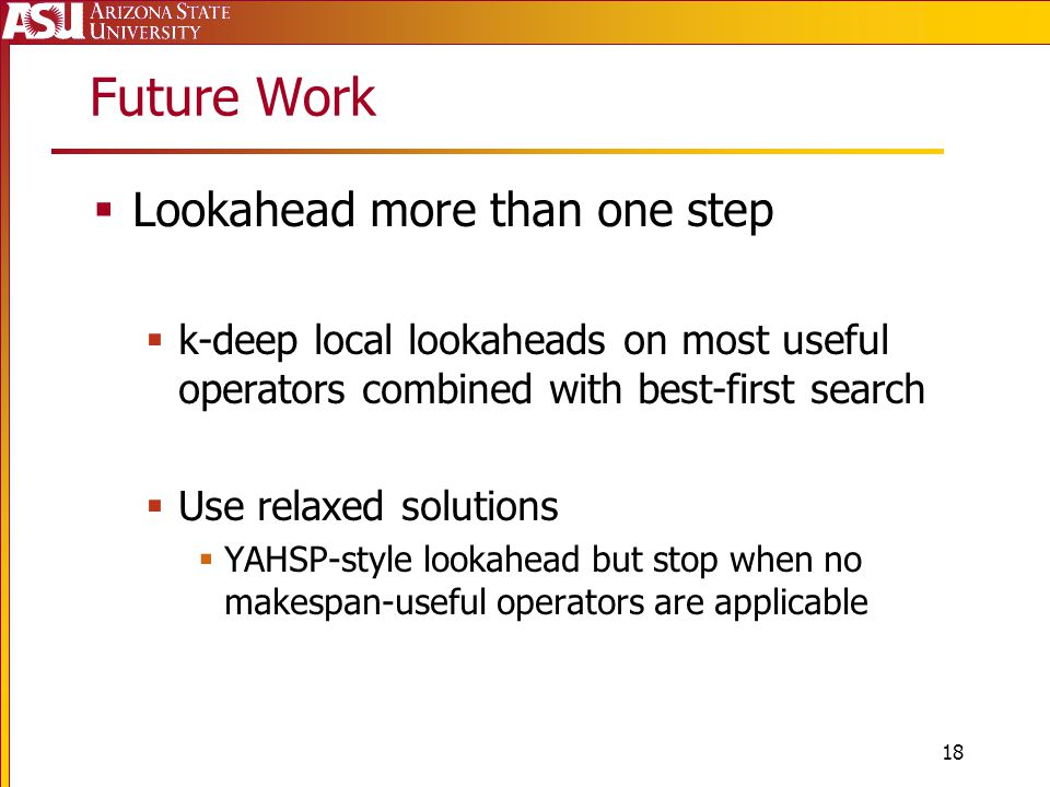 Future Work  Lookahead more than one step  k-deep local lookaheads on most useful operators combined with best-first search  Use relaxed solutions  YAHSP-style lookahead but stop when no makespan-useful operators are applicable 18