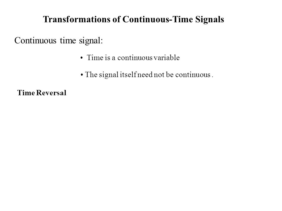 Transformations of Continuous-Time Signals Continuous time signal: Time is a continuous variable The signal itself need not be continuous.