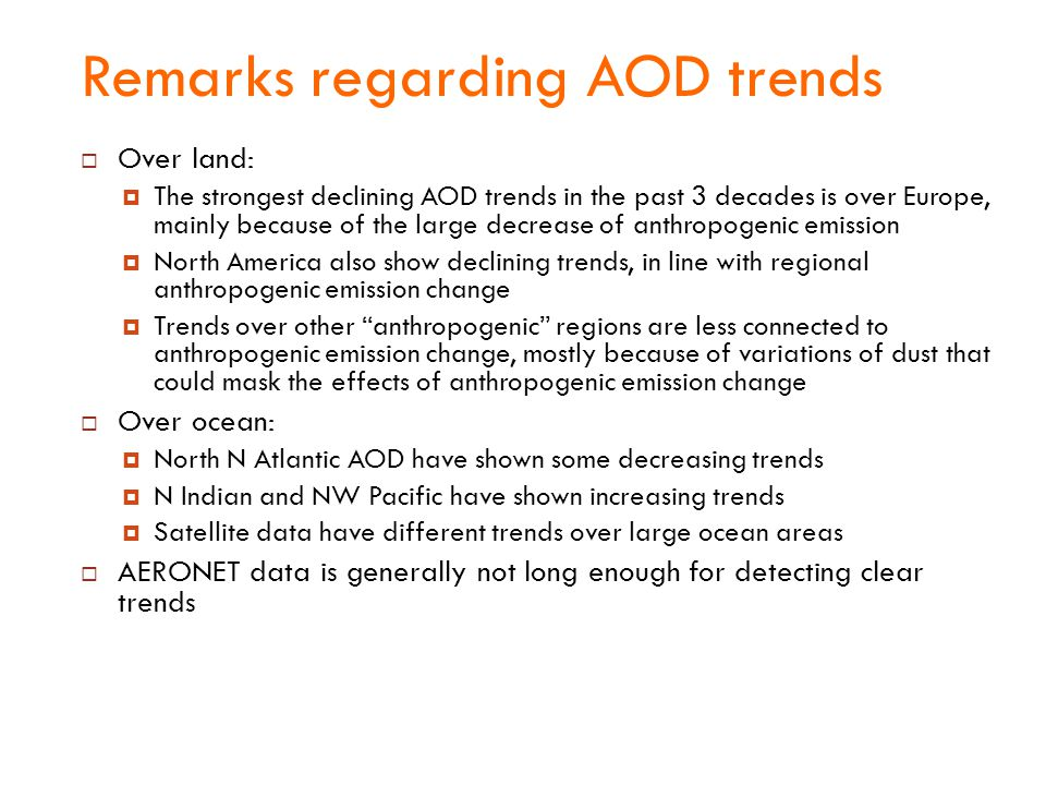 Remarks regarding AOD trends  Over land:  The strongest declining AOD trends in the past 3 decades is over Europe, mainly because of the large decrease of anthropogenic emission  North America also show declining trends, in line with regional anthropogenic emission change  Trends over other anthropogenic regions are less connected to anthropogenic emission change, mostly because of variations of dust that could mask the effects of anthropogenic emission change  Over ocean:  North N Atlantic AOD have shown some decreasing trends  N Indian and NW Pacific have shown increasing trends  Satellite data have different trends over large ocean areas  AERONET data is generally not long enough for detecting clear trends