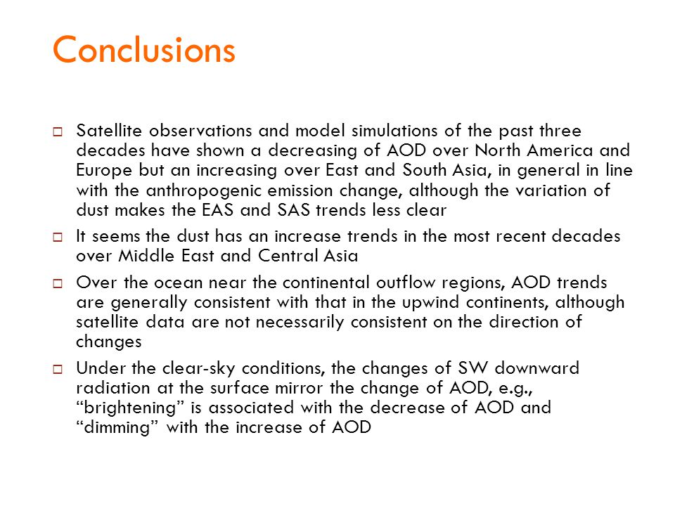 Conclusions  Satellite observations and model simulations of the past three decades have shown a decreasing of AOD over North America and Europe but an increasing over East and South Asia, in general in line with the anthropogenic emission change, although the variation of dust makes the EAS and SAS trends less clear  It seems the dust has an increase trends in the most recent decades over Middle East and Central Asia  Over the ocean near the continental outflow regions, AOD trends are generally consistent with that in the upwind continents, although satellite data are not necessarily consistent on the direction of changes  Under the clear-sky conditions, the changes of SW downward radiation at the surface mirror the change of AOD, e.g., brightening is associated with the decrease of AOD and dimming with the increase of AOD