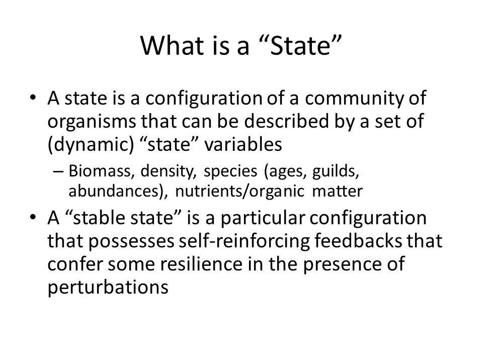 """What is a """"State"""" A state is a configuration of a community of organisms that can be described by a set of (dynamic) """"state"""" variables – Biomass, dens"""