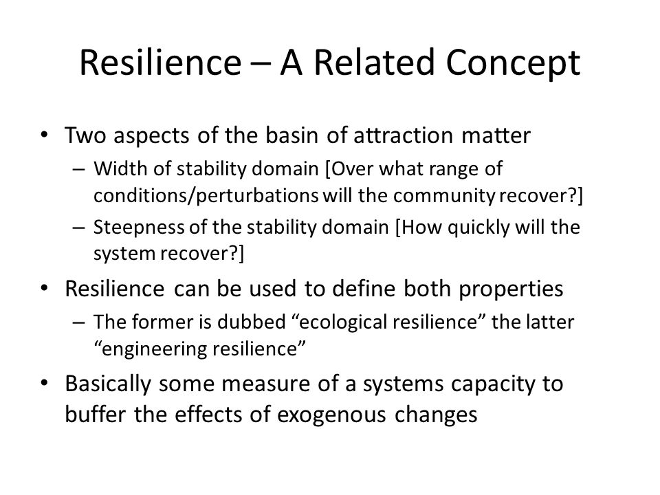 Resilience – A Related Concept Two aspects of the basin of attraction matter – Width of stability domain [Over what range of conditions/perturbations