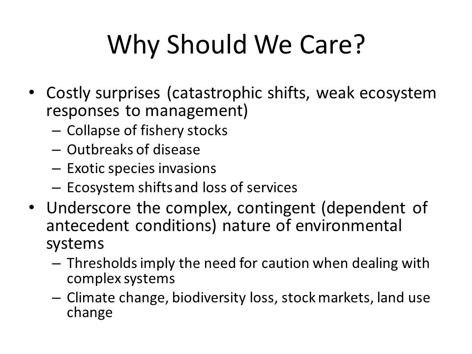 Why Should We Care? Costly surprises (catastrophic shifts, weak ecosystem responses to management) – Collapse of fishery stocks – Outbreaks of disease