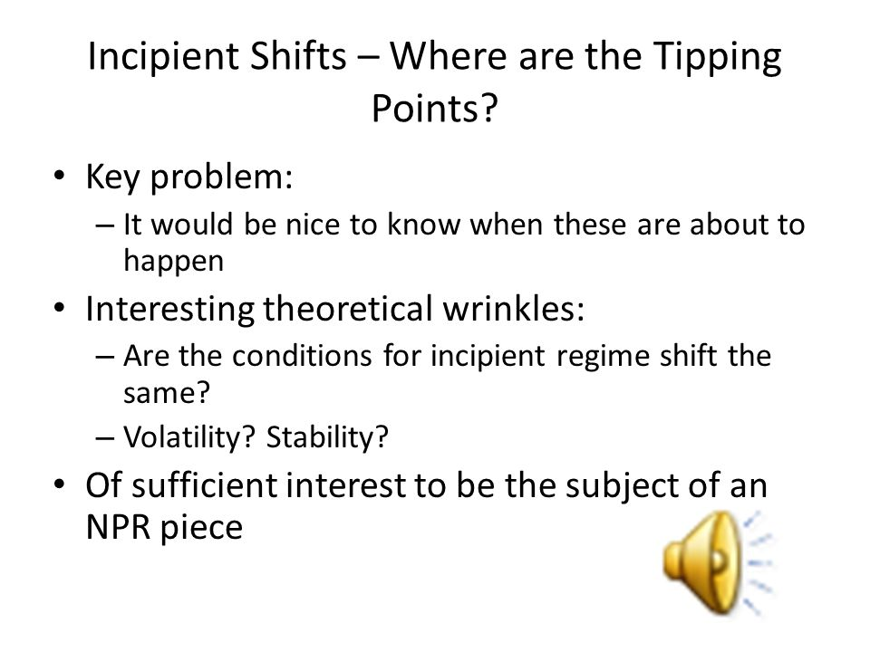 Incipient Shifts – Where are the Tipping Points? Key problem: – It would be nice to know when these are about to happen Interesting theoretical wrinkl