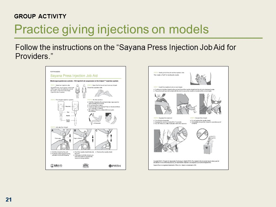 21 GROUP ACTIVITY Practice giving injections on models Follow the instructions on the Sayana Press Injection Job Aid for Providers.