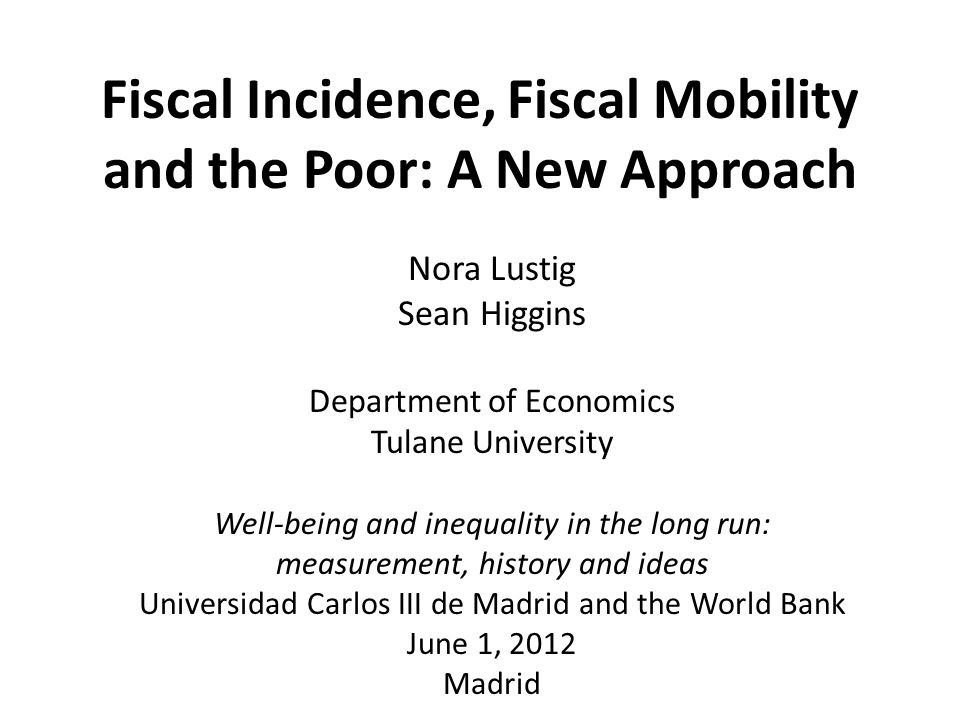 Fiscal Incidence, Fiscal Mobility and the Poor: A New Approach Nora Lustig Sean Higgins Department of Economics Tulane University Well-being and inequality in the long run: measurement, history and ideas Universidad Carlos III de Madrid and the World Bank June 1, 2012 Madrid