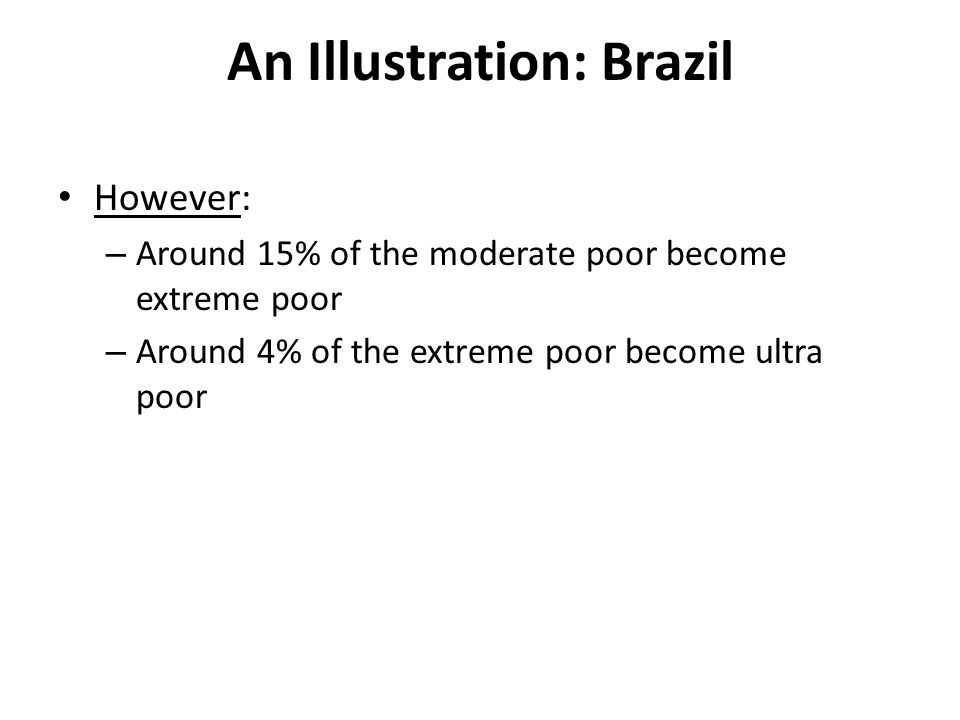 An Illustration: Brazil However: – Around 15% of the moderate poor become extreme poor – Around 4% of the extreme poor become ultra poor