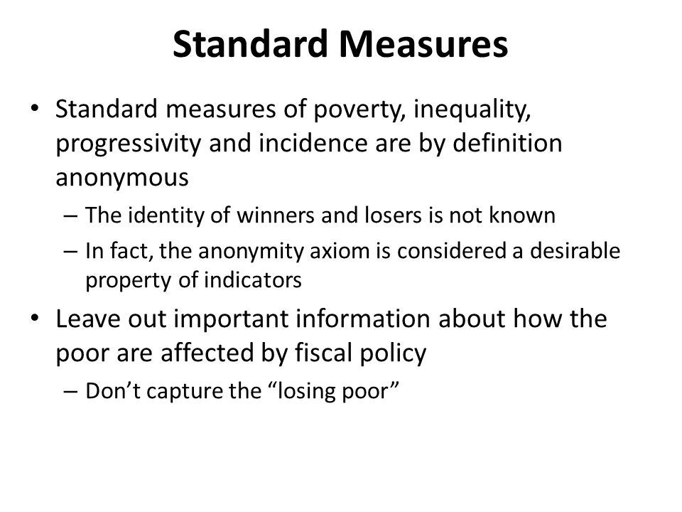 Standard Measures Standard measures of poverty, inequality, progressivity and incidence are by definition anonymous – The identity of winners and losers is not known – In fact, the anonymity axiom is considered a desirable property of indicators Leave out important information about how the poor are affected by fiscal policy – Don't capture the losing poor