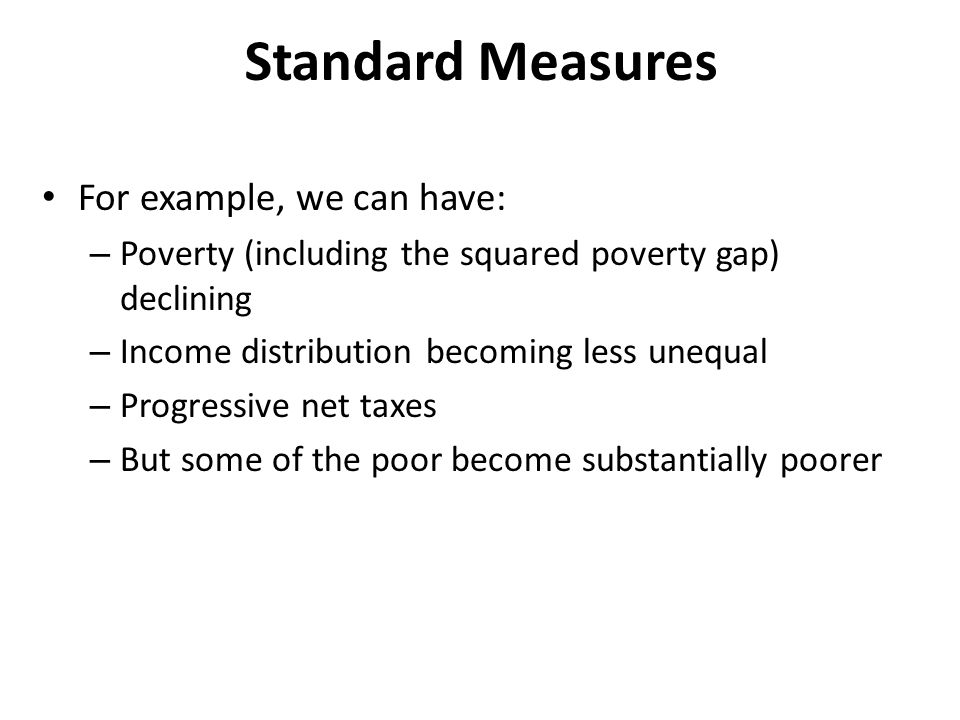 Standard Measures For example, we can have: – Poverty (including the squared poverty gap) declining – Income distribution becoming less unequal – Progressive net taxes – But some of the poor become substantially poorer