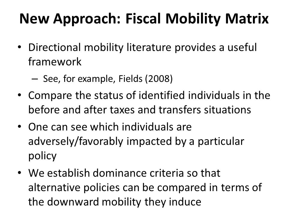 New Approach: Fiscal Mobility Matrix Directional mobility literature provides a useful framework – See, for example, Fields (2008) Compare the status of identified individuals in the before and after taxes and transfers situations One can see which individuals are adversely/favorably impacted by a particular policy We establish dominance criteria so that alternative policies can be compared in terms of the downward mobility they induce