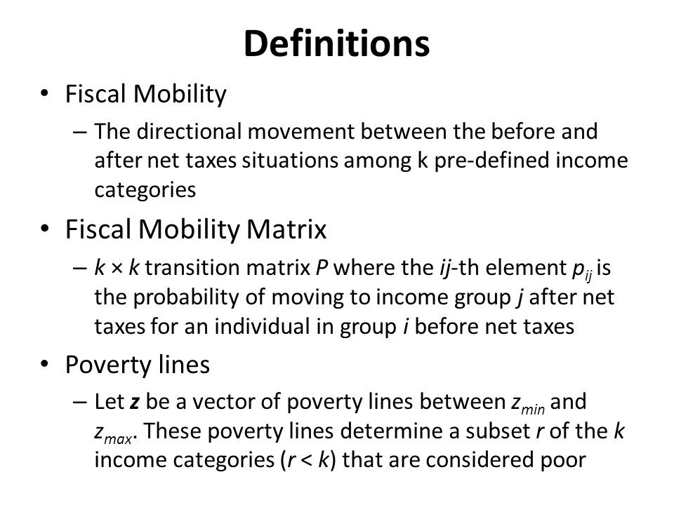 Definitions Fiscal Mobility – The directional movement between the before and after net taxes situations among k pre-defined income categories Fiscal Mobility Matrix – k × k transition matrix P where the ij-th element p ij is the probability of moving to income group j after net taxes for an individual in group i before net taxes Poverty lines – Let z be a vector of poverty lines between z min and z max.