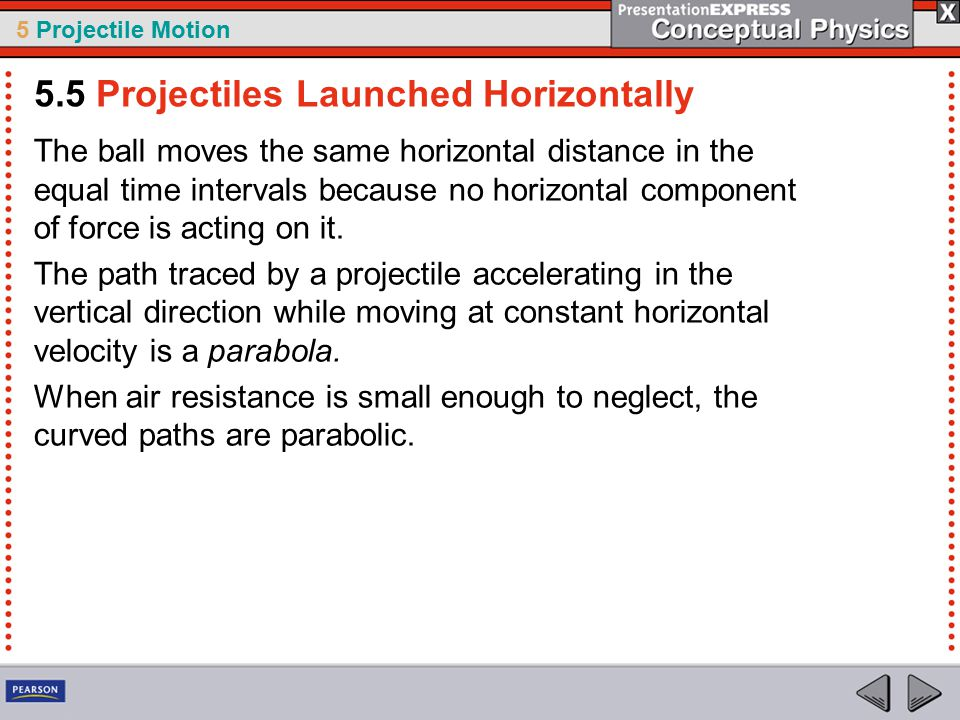 5 Projectile Motion The ball moves the same horizontal distance in the equal time intervals because no horizontal component of force is acting on it.