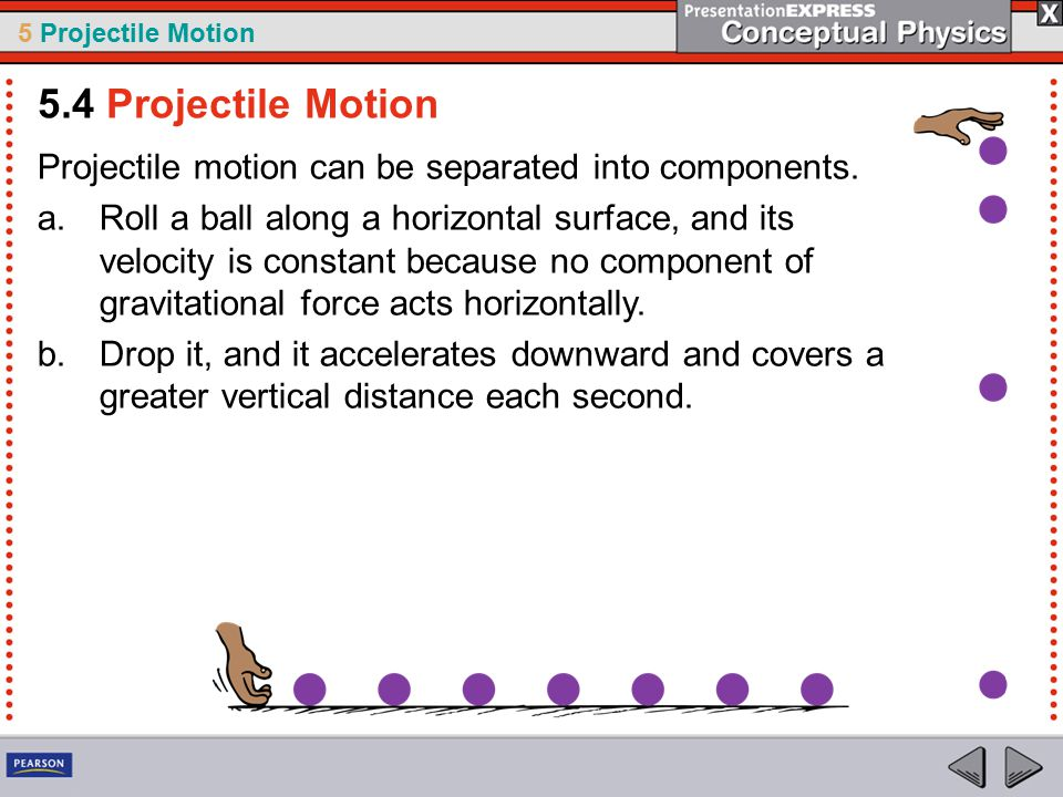5 Projectile Motion Projectile motion can be separated into components.