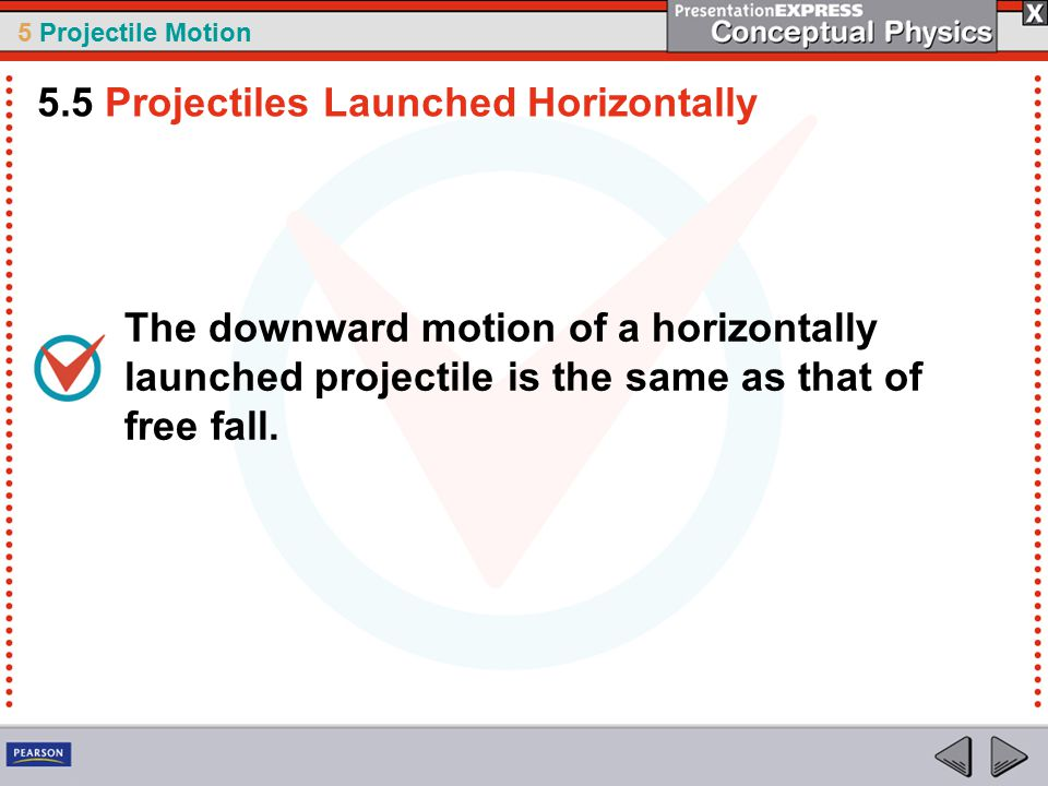 5 Projectile Motion The downward motion of a horizontally launched projectile is the same as that of free fall.