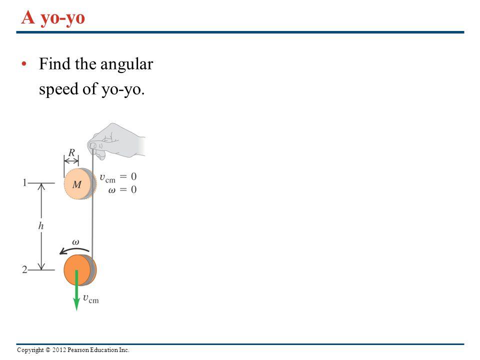 Copyright © 2012 Pearson Education Inc. A yo-yo Find the angular speed of yo-yo.