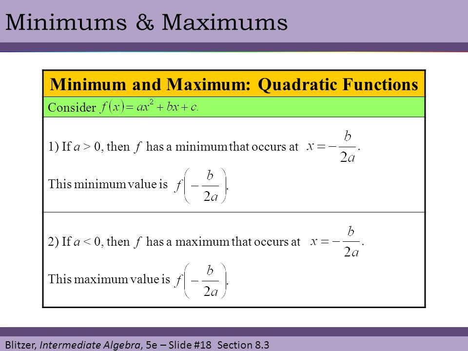 Blitzer, Intermediate Algebra, 5e – Slide #18 Section 8.3 Minimums & Maximums Minimum and Maximum: Quadratic Functions Consider 1) If a > 0, then f ha