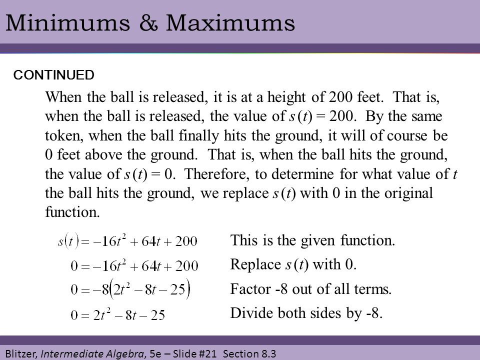 Blitzer, Intermediate Algebra, 5e – Slide #21 Section 8.3 Minimums & MaximumsCONTINUED When the ball is released, it is at a height of 200 feet. That