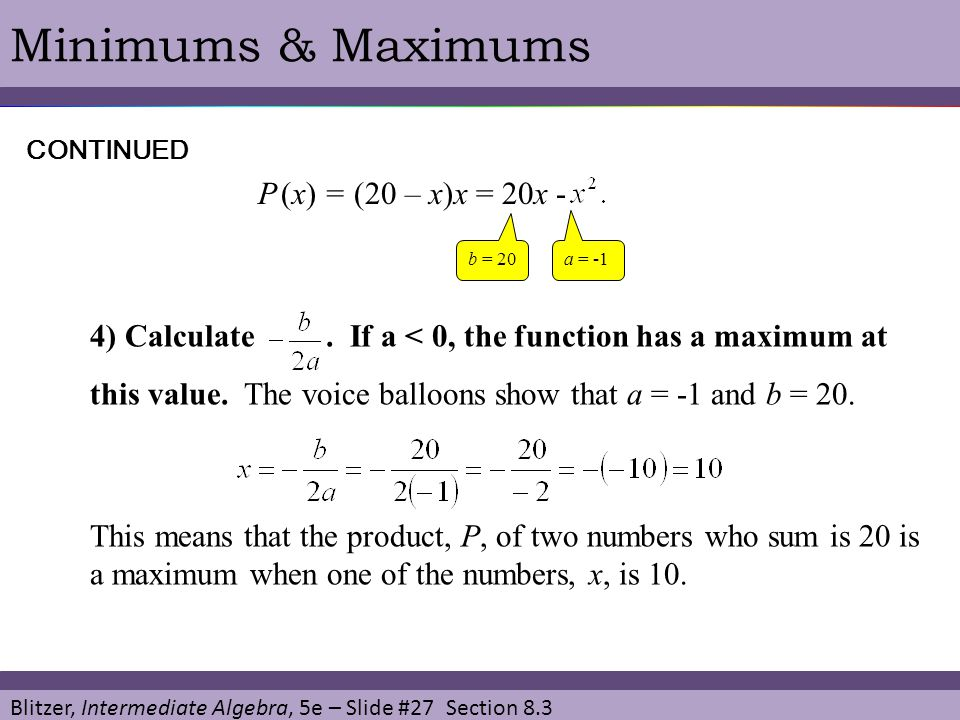 Blitzer, Intermediate Algebra, 5e – Slide #27 Section 8.3 Minimums & MaximumsCONTINUED 4) Calculate. If a < 0, the function has a maximum at this valu