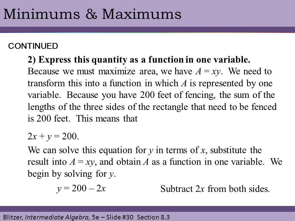 Blitzer, Intermediate Algebra, 5e – Slide #30 Section 8.3 Minimums & MaximumsCONTINUED 2) Express this quantity as a function in one variable. Because