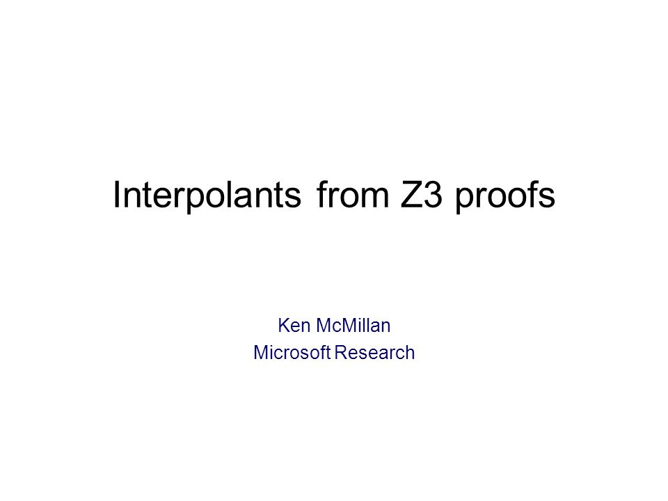 Interpolants from Z3 proofs Ken McMillan Microsoft Research TexPoint fonts used in EMF: A A A A A
