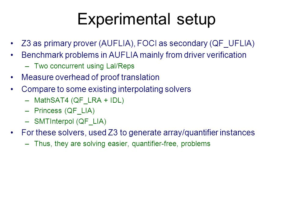Experimental setup Z3 as primary prover (AUFLIA), FOCI as secondary (QF_UFLIA) Benchmark problems in AUFLIA mainly from driver verification –Two concurrent using Lal/Reps Measure overhead of proof translation Compare to some existing interpolating solvers –MathSAT4 (QF_LRA + IDL) –Princess (QF_LIA) –SMTInterpol (QF_LIA) For these solvers, used Z3 to generate array/quantifier instances –Thus, they are solving easier, quantifier-free, problems