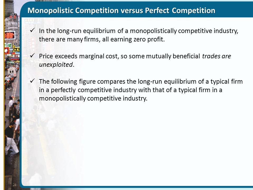 Monopolistic Competition versus Perfect Competition In the long-run equilibrium of a monopolistically competitive industry, there are many firms, all earning zero profit.