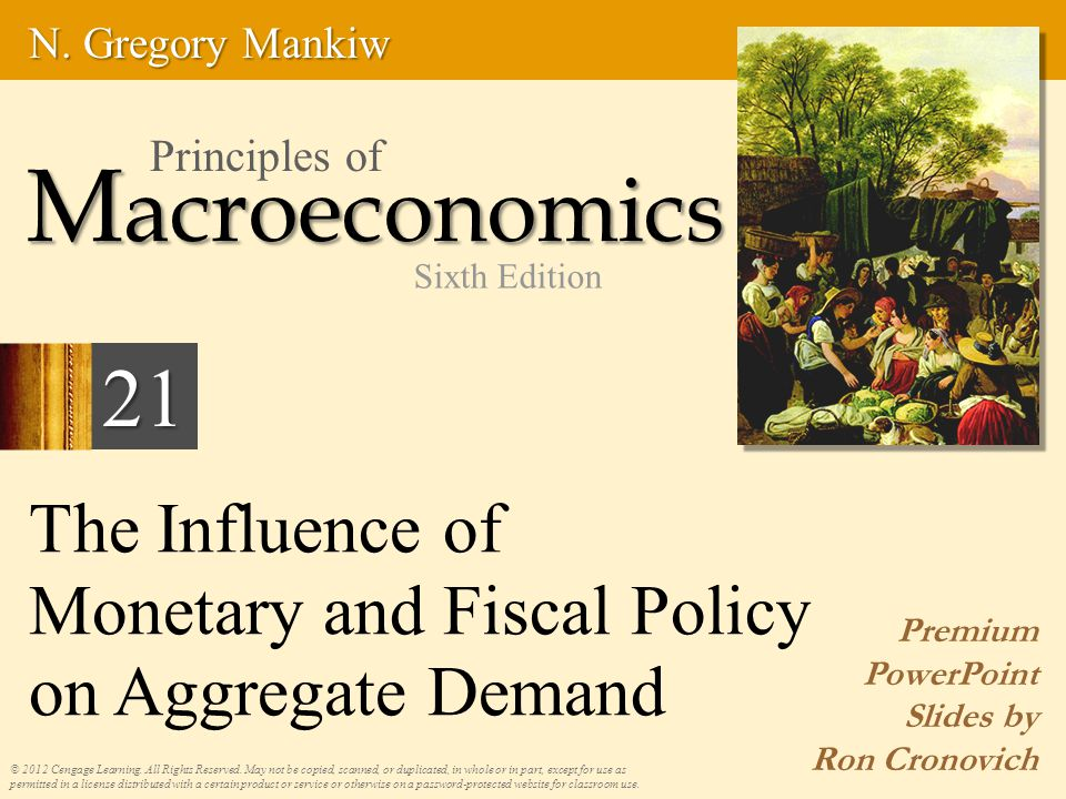 The Influence of Monetary and Fiscal Policy on Aggregate Demand Premium PowerPoint Slides by Ron Cronovich © 2012 Cengage Learning. All Rights Reserve